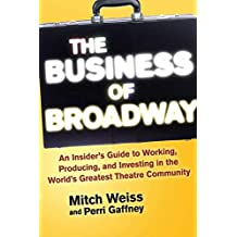 The Business of Broadway: An Insider's Guide to Working, Producing, and Investing in the World's Greatest Theatre Community (English Edition)
