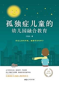 """""""孤独症儿童的幼儿园融合教育(根据多年融合教育经验及国外最新研究成果,为孤独症儿童家长、特殊教育老师和研究者精心打造)"""",作者:[王国光]"""