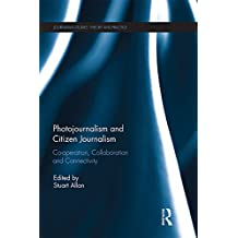 Photojournalism and Citizen Journalism: Co-operation, Collaboration and Connectivity (Journalism Studies) (English Edition)