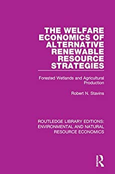 """The Welfare Economics of Alternative Renewable Resource Strategies: Forested Wetlands and Agricultural Production (Routledge Library Editions: Environmental ... Economics Book 17) (English Edition)"",作者:[Stavins, Robert N.]"