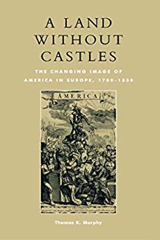 """""""A Land without Castles: The Changing Image of America in Europe, 1780-1830 (English Edition)"""",作者:[Thomas K. Murphy]"""