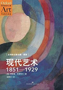 """""""牛津艺术史系列:现代艺术:1851—1929 (牛津艺术史中文版第三卷,现代艺术史必读书)"""",作者:[理查德·布雷特尔, 易英, 诸葛沂]"""