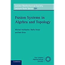 Fusion Systems in Algebra and Topology (London Mathematical Society Lecture Note Series Book 391) (English Edition)