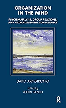 """Organization in the Mind: Psychoanalysis, Group Relations and Organizational Consultancy (Tavistock Clinic Series) (English Edition)"",作者:[Armstrong, David]"