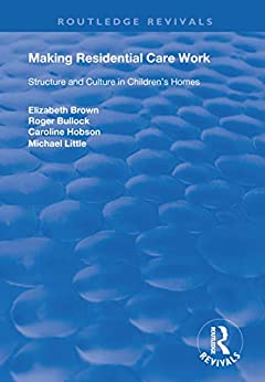 """""""Making Residential Care Work: Structure and Culture in Children's Homes (Routledge Revivals) (English Edition)"""",作者:[Brown, Elizabeth, Bullock, Roger, Hobson, Caroline, Little, Michael]"""