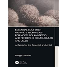 Essential Computer Graphics Techniques for Modeling, Animating, and Rendering Biomolecules and Cells: A Guide for the Scientist and Artist (English Edition)