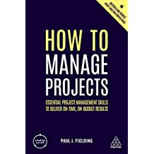 How to Manage Projects: Essential Project Management Skills to Deliver On-time, On-budget Results (Creating Success) (English Edition)