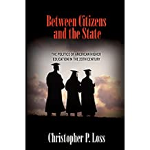 Between Citizens and the State: The Politics of American Higher Education in the 20th Century (Politics and Society in Modern America Book 81) (English Edition)