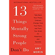 13 Things Mentally Strong People Don't Do: Take Back Your Power, Embrace Change, Face Your Fears, and Train Your Brain for Happiness and Success (English Edition)