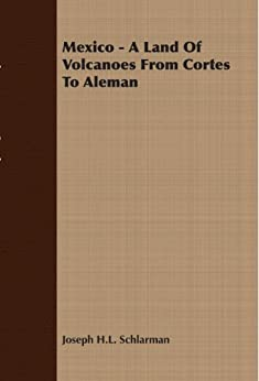 """""""Mexico - A Land Of Volcanoes From Cortes To Aleman (English Edition)"""",作者:[Schlarman, Joseph H.]"""