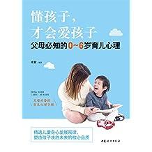 懂孩子,才会爱孩子:父母必知的0-6岁育儿心理(父母必备的育儿心理手册)