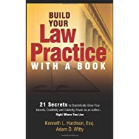 Build Your Law Practice With a Book: 21 Secrets to Dramatically Grow Your Income, Credibility and Celebrity-Power as an Author Right Where You Live