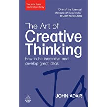 The Art of Creative Thinking: How to be Innovative and Develop Great Ideas (The John Adair Leadership Library) (English Edition)