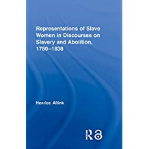 Representations of Slave Women in Discourses on Slavery and Abolition, 1780–1838 (Routledge Studies in Slave and Post-slave Societies and Cultures Book 3) (English Edition)