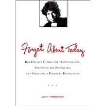 Forget About Today: Bob Dylan's Genius for (Re)invention, Shunning the Naysayers, and Creating a Per sonal Revolution (English Edition)