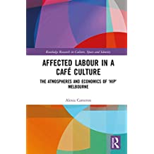 Affected Labour in a Café Culture: The Atmospheres and Economics of 'Hip' Melbourne (Routledge Research in Culture, Space and Identity) (English Edition)