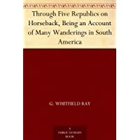 Through Five Republics on Horseback, Being an Account of Many Wanderings in South America (English Edition)