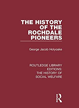 """""""The History of the Rochdale Pioneers (Routledge Library Editions: The History of Social Welfare) (English Edition)"""",作者:[Holyoake, George Jacob]"""