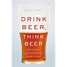 Drink Beer, Think Beer: Getting to the Bottom of Every Pint (English Edition)