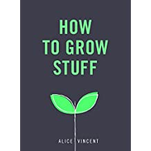 How to Grow Stuff: Easy, no-stress gardening for beginners (English Edition)