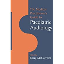 The Medical Practitioner's Guide to Paediatric Audiology (English Edition)