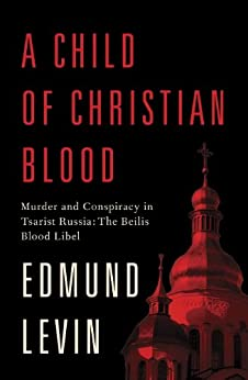 """A Child of Christian Blood: Murder and Conspiracy in Tsarist Russia: The Beilis Blood Libel (English Edition)"",作者:[Levin, Edmund]"