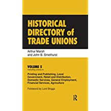 Historical Directory of Trade Unions: Volume 5, Including Unions in Printing and Publishing, Local Government, Retail and Distribution, Domestic Services, ... Services, Agriculture (English Edition)