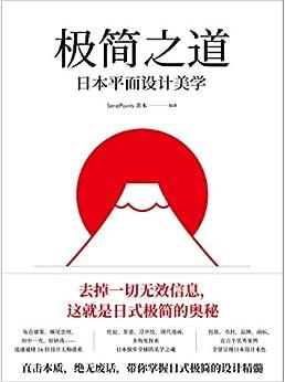 """""""极简之道:日本平面设计美学(去掉一切无效信息,这就是日式极简的奥秘!直击本质,毫无废话,一本书说透日式极简七十年!)"""",作者:[SendPoints善本]"""