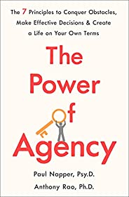 The Power of Agency: The 7 Principles to Conquer Obstacles, Make Effective Decisions, and Create a Life on Your Own Terms (E