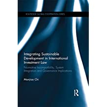 Integrating Sustainable Development in International Investment Law: Normative Incompatibility, System Integration and Governance Implications (Routledge Global Cooperation Series) (English Edition)