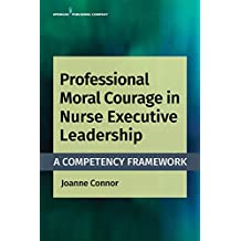 Professional Moral Courage in Nurse Executive Leadership: A Competency Framework (English Edition)