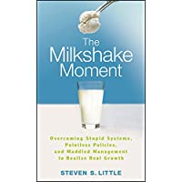 The Milkshake Moment: Overcoming Stupid Systems, Pointless Policies and Muddled Management to Realize Real Growth