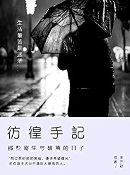 """""""彷徨手记:那些寄生与破茧的日子(生活最苦是迷茫,沉溺于过去的人,往往都是受困于回忆与现实的愁苦。浓雾迷途,万年俱灭,但咬牙挺住,或在下一个路口,便得你的灵魂摆渡人。)"""",作者:[王三彩]"""