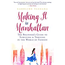 Making It in Manhattan: The Beginner's Guide to Surviving & Thriving in the World of Fashion (English Edition)