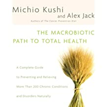 The Macrobiotic Path to Total Health: A Complete Guide to Naturally Preventing and Relieving More Than 200 Chronic Conditions and Disorders (English Edition)