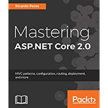 Mastering ASP.NET Core 2.0: MVC patterns, configuration, routing, deployment, and more (English Edition)