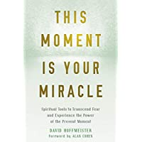 This Moment Is Your Miracle: The Spiritual Tools to Transform Fear into Freedom
