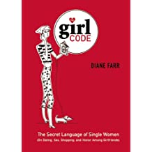 The Girl Code: The Secret Language of Single Women (On Dating, Sex, Shopping, and Honor Among Girlfriends) (English Edition)