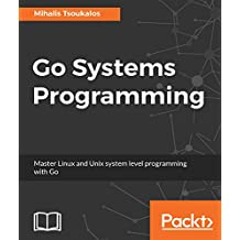 Go Systems Programming: Master Linux and Unix system level programming with Go (English Edition)