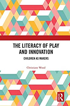 """""""The Literacy of Play and Innovation: Children as Makers (English Edition)"""",作者:[Wood, Christiane]"""