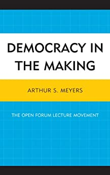"""""""Democracy in the Making: The Open Forum Lecture Movement (English Edition)"""",作者:[Meyers, Arthur S.]"""