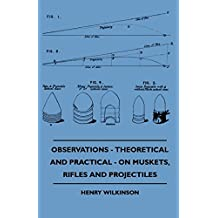 Observations - Theoretical And Practical - On Muskets, Rifles And Projectiles (English Edition)