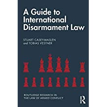 A Guide to International Disarmament Law (Routledge Research in the Law of Armed Conflict) (English Edition)