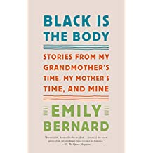 Black Is the Body: Stories from My Grandmother's Time, My Mother's Time, and Mine (English Edition)