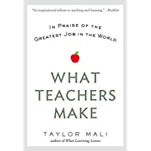 What Teachers Make: In Praise of the Greatest Job in the World (English Edition)