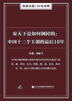 """""""家天下是如何倒掉的:中国十二个王朝的最后10年(谷臻小简·AI导读版)(本书以电影慢镜头或特写镜头的方式生动再现了西周、秦、西汉、东汉、西晋、隋、唐、北宋、南宋、元、明、清12个朝代最后10年的覆灭过程。)"""",作者:[冯敏飞]"""