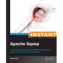 Instant Apache Sqoop: Transfer data efficiently between RDBMS and the Hadoop ecosystem using the robust Apache Sqoop (English Edition)