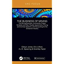 The Business of Mining: The Mining Business, Uncertainty, Project Variables and Risk, Royalty Agreements, Pricing and Contract Systems, and Accounting for the Extractive Industry (English Edition)