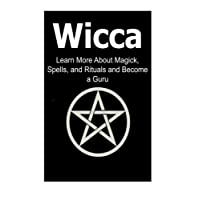 Wicca: Learn More About Magick, Spells, and Rituals and Become a Guru