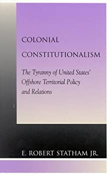 """Colonial Constitutionalism: The Tyranny of United States' Offshore Territorial Policy and Relations (English Edition)"",作者:[Statham, Robert E., Jr.]"